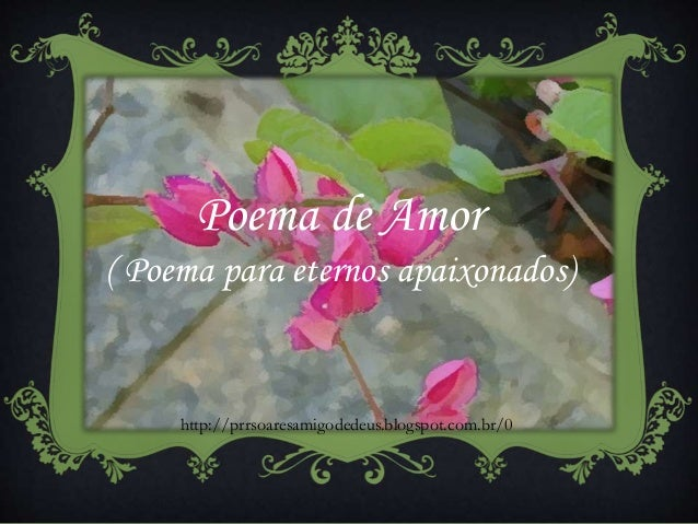 Poema de Amor ( Poema para eternos apaixonados) http://prrsoaresamigodedeus.blogspot.com.br/0