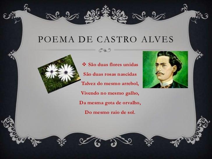 Poema de castro alves<br />São duas flores unidasSão duas rosas nascidasTalvez do mesmo arrebol,Vivendo no mesmo galho,Da ...