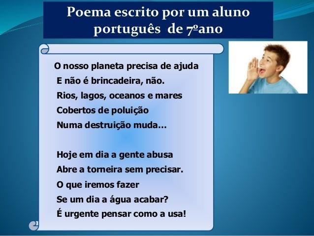 Poema escrito por um aluno português de 7ºano O nosso planeta precisa de ajuda E não é brincadeira, não. Rios, lagos, ocea...
