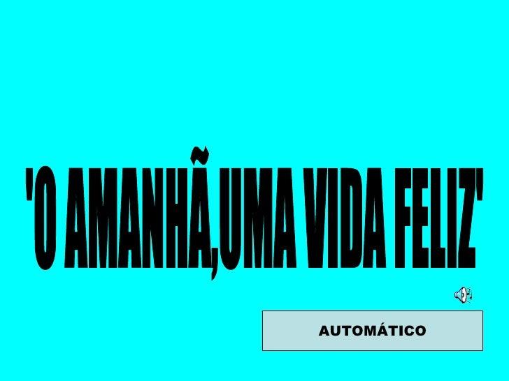'O AMANHÃ,UMA VIDA FELIZ' AUTOMÁTICO