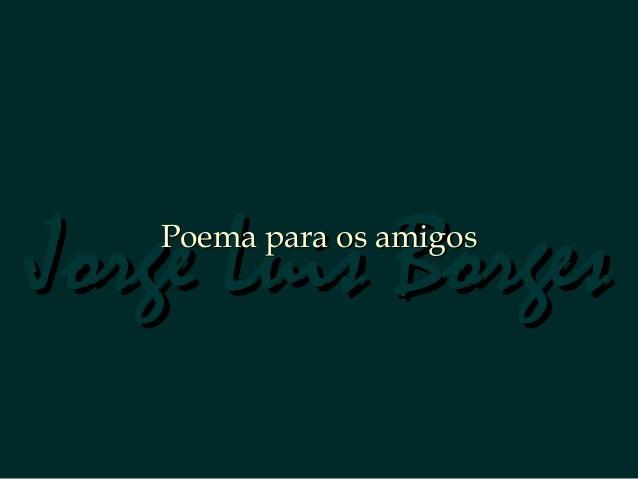 Jorge Luis BorgesJorge Luis BorgesPoema para os amigosPoema para os amigos