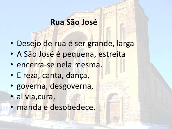 Rua São José<br />Desejo de rua é ser grande, larga<br />A São José é pequena, estreita<br />encerra-se nelamesma.<br />E ...