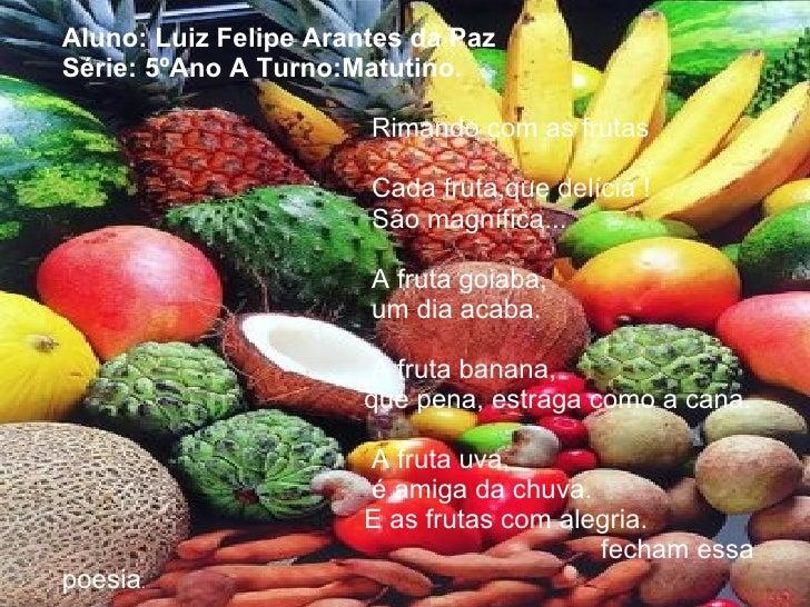 Aluno: Luiz Felipe Arantes da Paz Série: 5ºAno A Turno:Matutino.     Rimando com as frutas     Cada fruta,que delícia !   ...