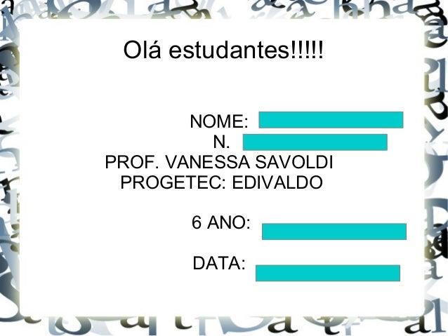 Olá estudantes!!!!! NOME: N. PROF. VANESSA SAVOLDI PROGETEC: EDIVALDO 6 ANO: DATA: