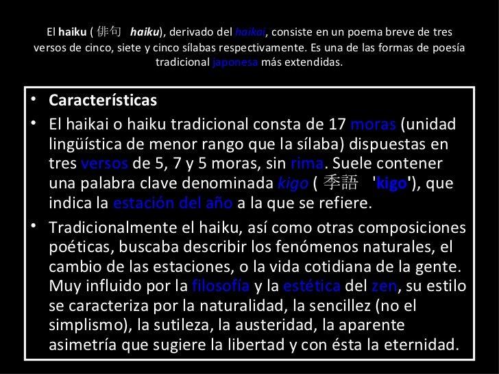 El  haiku  ( 俳句  haiku ), derivado del  haikai , consiste en un poema breve de tres versos de cinco, siete y cinco sílabas...