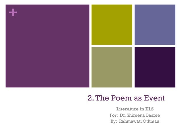 + 2.The Poem as Event Literature in ELS For: Dr. Shireena Basree By: Rahmawati Othman
