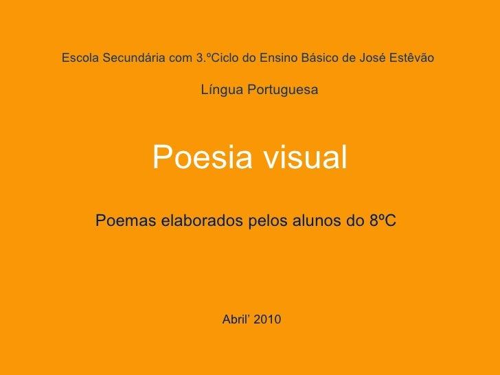 Escola Secundária com 3.ºCiclo do Ensino Básico de José Estêvão Poesia visual Poemas elaborados pelos alunos do 8ºC Abril'...