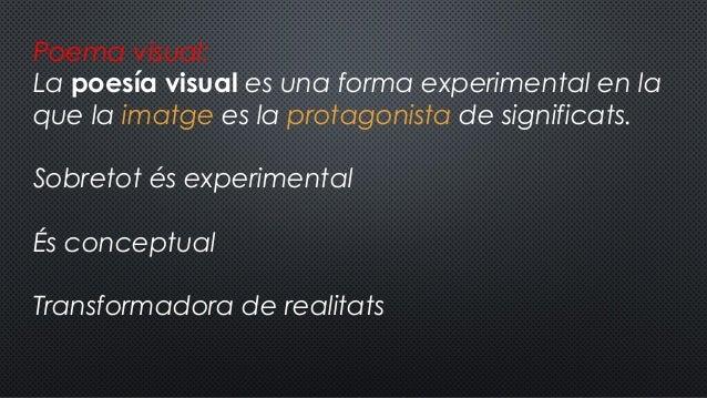 Poema visual: Lapoesía visuales una forma experimental en la que laimatge es la protagonista de significats. Sobretot é...