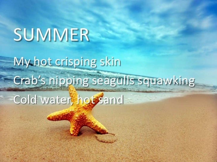 SUMMER<br />My hot crisping skin<br />Crab's nipping seagulls squawking<br />Cold water, hot sand<br />