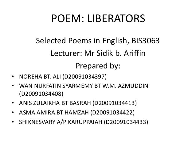 POEM: LIBERATORSSelected Poems in English, BIS3063Lecturer: Mr Sidik b. AriffinPrepared by:• NOREHA BT. ALI (D20091034397)...