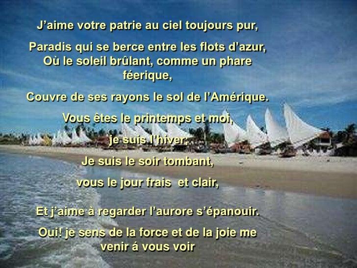 J'aime votre patrie au ciel toujours pur, Paradis qui se berce entre les flots d'azur,   Où le soleil brûlant, comme un ph...