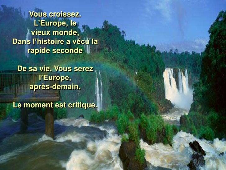 Vous croissez.       L'Europe, le     vieux monde, Dans l'histoire a vécu la    rapide seconde   De sa vie. Vous serez    ...