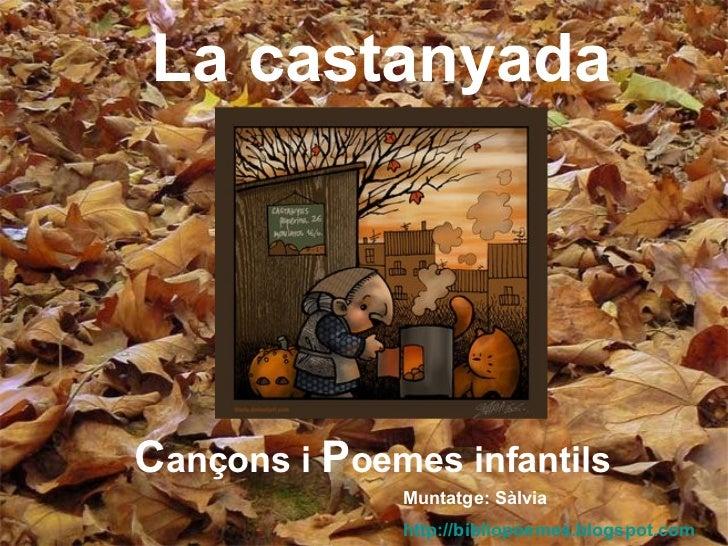 La castanyada C ançons   i   P oemes infantils Muntatge: Sàlvia http://bibliopoemes.blogspot.com