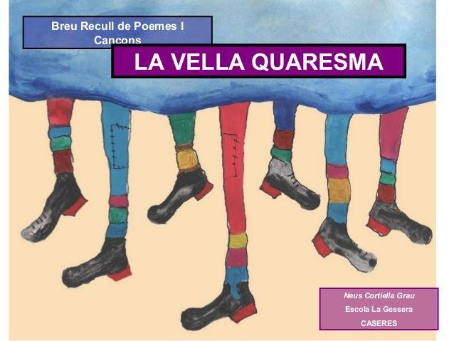 Breu Recull de Poemes I Cançons  LA VELLA QUARESMA  Neus Cortiella Grau Escola La Gessera CASERES