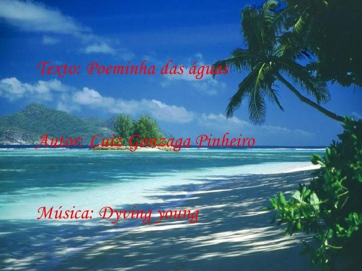 Texto: Poeminha das águas Autor: Luiz Gonzaga Pinheiro Música: Dyving young