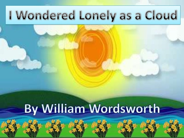 i wondered as lonely as a 'i wandered lonely as a cloud' is one of william wordsworth's most memorable poems what makes it memorable, though in this lesson, we'll analyze.