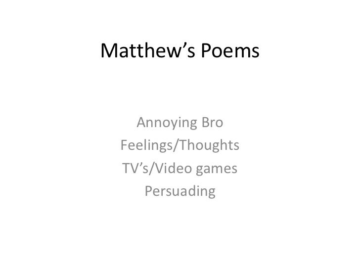 Matthew's Poems   Annoying Bro Feelings/Thoughts TV's/Video games    Persuading