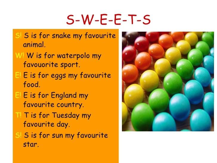 S-W-E-E-T-S <ul><li>S!  S is for snake my favourite animal. </li></ul><ul><li>W!  W is for waterpolo my favouorite sport. ...