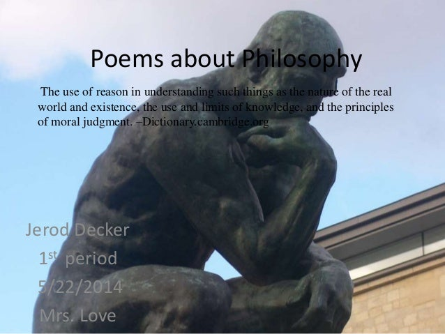 Poems about Philosophy Jerod Decker 1st period 5/22/2014 Mrs. Love The use of reason in understanding such things as the n...