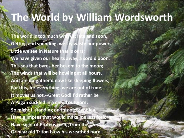 a review of william wordsworths the world is too much with us The world is too much with us late and soon is a sonnet composed by william wordsworth wordsworth has in a very simple manner conveyed a very relevant and important message to mankind.