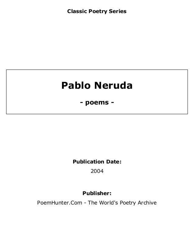 Classic Poetry Series Pablo Neruda - poems - Publication Date: 2004 Publisher: PoemHunter.Com - The World's Poetry Archive