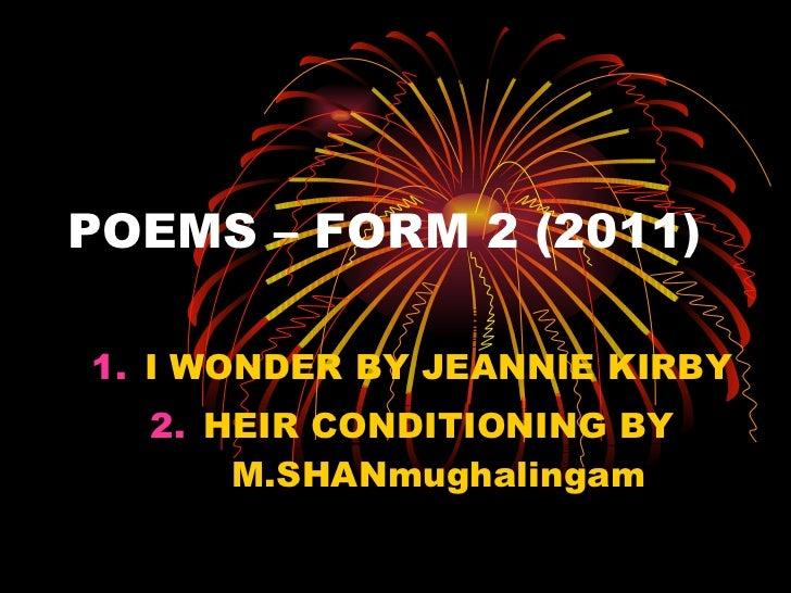 POEMS – FORM 2 (2011) <ul><li>I WONDER BY JEANNIE KIRBY </li></ul><ul><li>HEIR CONDITIONING BY M.SHANmughalingam </li></ul>