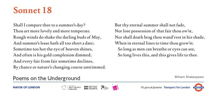 Sonnet 18Shall I compare thee to a summer's day?            But thy eternal summer shall not fade,Thou art more lovely and...