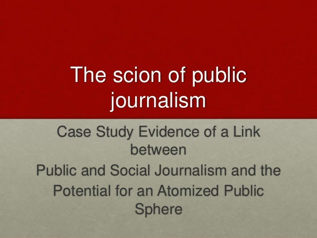 The scion of public journalism Case Study Evidence of a Link between Public and Social Journalism and the Potential for an...