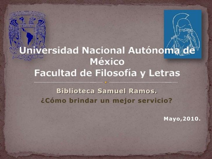 Biblioteca Samuel Ramos.<br />¿Cómo brindar un mejor servicio?<br />Mayo,2010.<br />Universidad Nacional Autónoma de Méxic...
