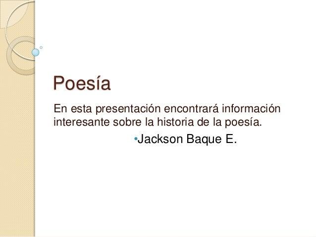 PoesíaEn esta presentación encontrará informacióninteresante sobre la historia de la poesía.•Jackson Baque E.