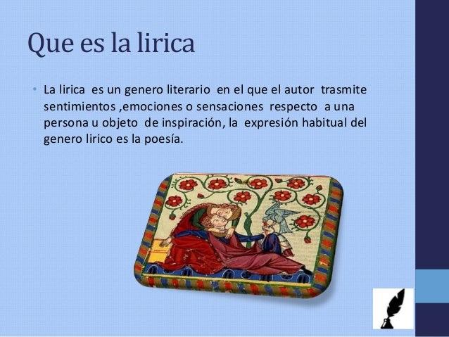 Que es la lirica • La lirica es un genero literario en el que el autor trasmite sentimientos ,emociones o sensaciones resp...