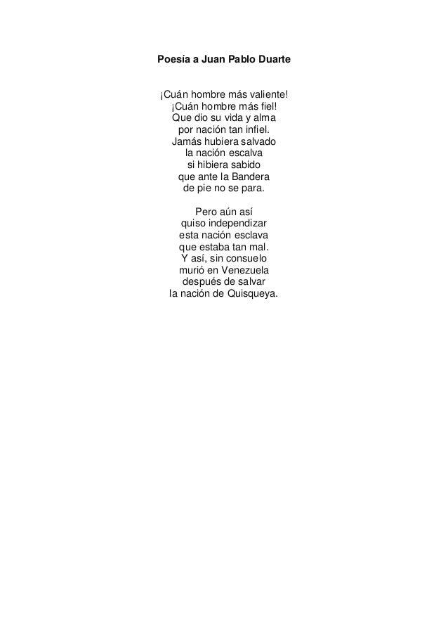 Poesía a Juan Pablo Duarte¡Cuán hombre más valiente!¡Cuán hombre más fiel!Que dio su vida y almapor nación tan infiel.Jamá...