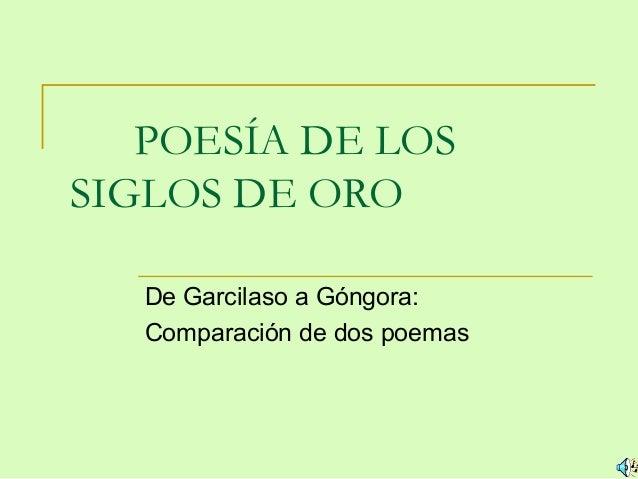 POESÍA DE LOSSIGLOS DE ORO   De Garcilaso a Góngora:   Comparación de dos poemas