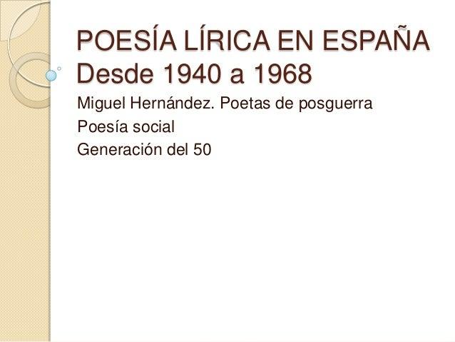 POESÍA LÍRICA EN ESPAÑA Desde 1940 a 1968 Miguel Hernández. Poetas de posguerra Poesía social Generación del 50