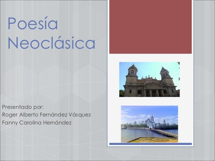 Poesía Neoclásica Presentado por:  Roger Alberto Fernández Vásquez Fanny Carolina Hernández