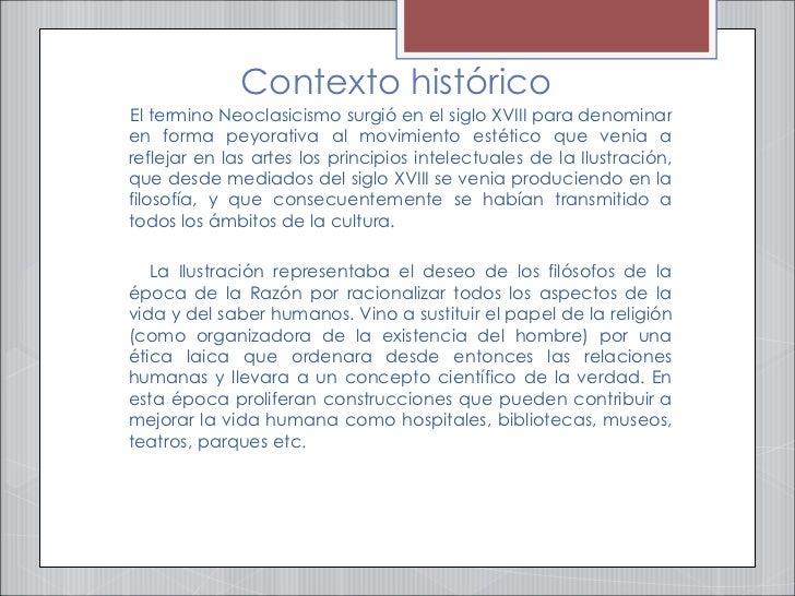 Contexto histórico <ul><li>El termino Neoclasicismo surgió en el siglo XVIII para denominar en forma peyorativa al movimie...