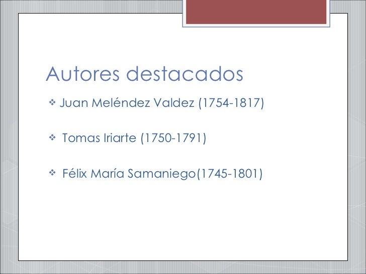 Autores destacados <ul><li>Juan Meléndez Valdez (1754-1817) </li></ul><ul><li>Tomas Iriarte (1750-1791) </li></ul><ul><li>...