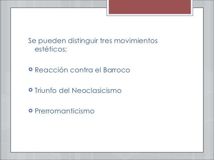 <ul><li>Se pueden distinguir tres movimientos estéticos;  </li></ul><ul><li>Reacción contra el Barroco </li></ul><ul><li>T...