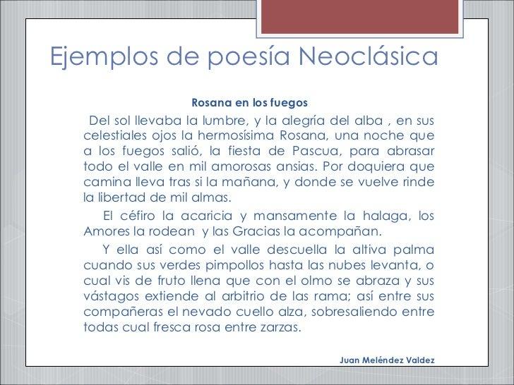 Ejemplos de poesía Neoclásica <ul><li>Rosana en los fuegos  </li></ul><ul><li>Del sol llevaba la lumbre, y la alegría del ...