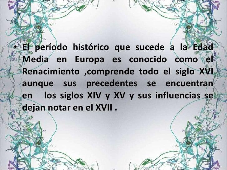 • El período histórico que sucede a la Edad  Media en Europa es conocido como el  Renacimiento ,comprende todo el siglo XV...