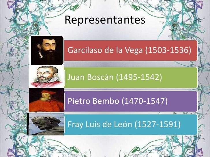 RepresentantesGarcilaso de la Vega (1503-1536)Juan Boscán (1495-1542)Pietro Bembo (1470-1547)Fray Luis de León (1527-1591)