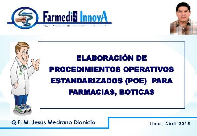 ELABORACIÓN DE PROCEDIMIENTOS OPERATIVOS ESTANDARIZADOS (POE) PARA FARMACIAS, BOTICAS L i m a , A b r i l 2 0 1 5Q.F. M. J...