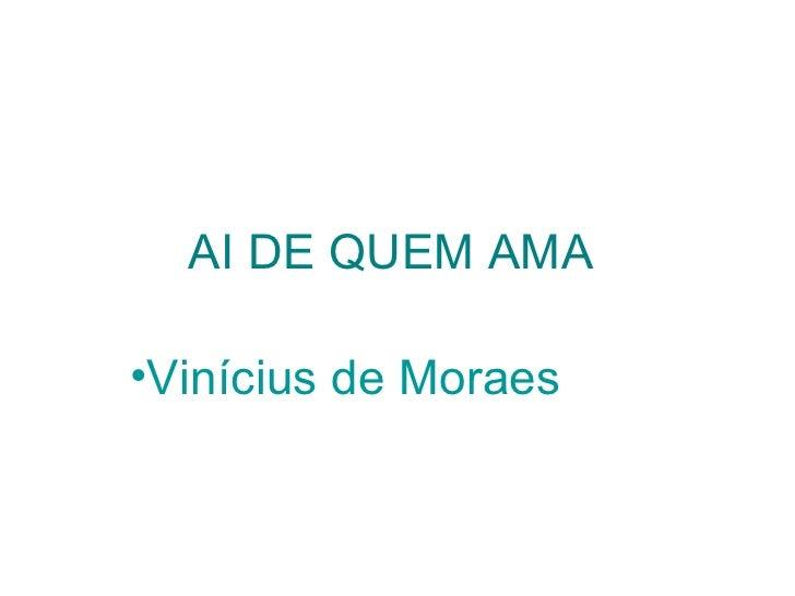 AI DE QUEM AMA   <ul><li>Vinícius de Moraes   </li></ul>