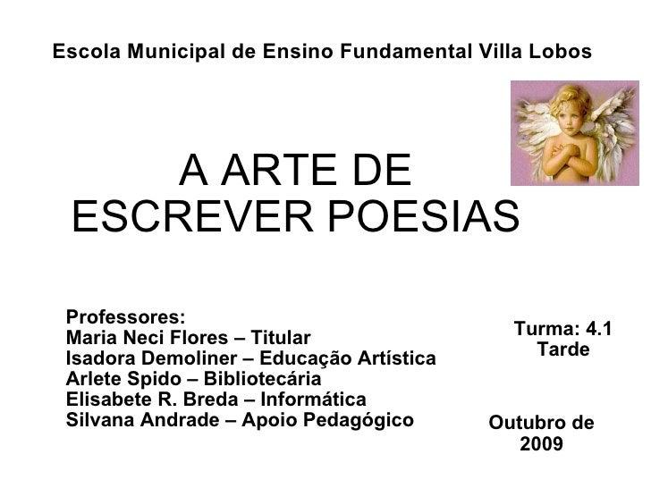 A ARTE DE ESCREVER POESIAS Turma: 4.1 Tarde Professores:  Maria Neci Flores – Titular Isadora Demoliner – Educação Artísti...