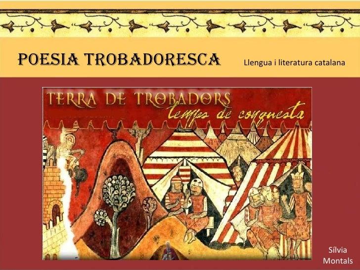 POESIA TROBADORESCA  Llengua i literatura catalana  Sílvia Montals