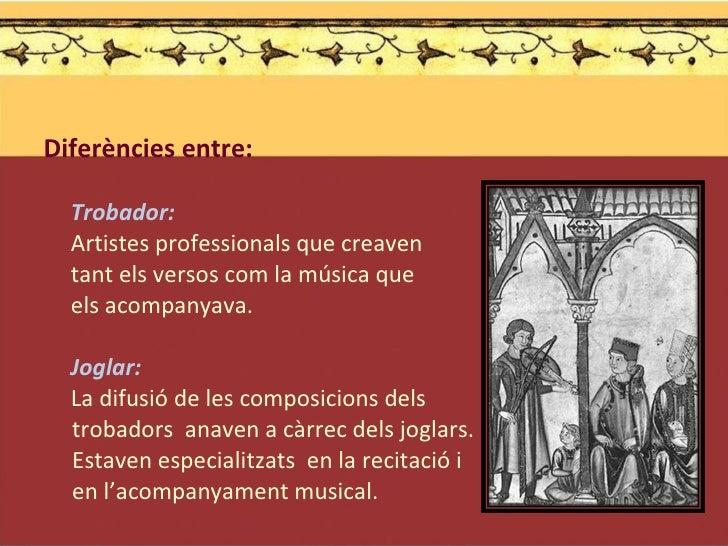 <ul><li>Diferències entre: </li></ul><ul><li>Trobador:  </li></ul><ul><li>Artistes professionals que creaven  </li></ul><u...