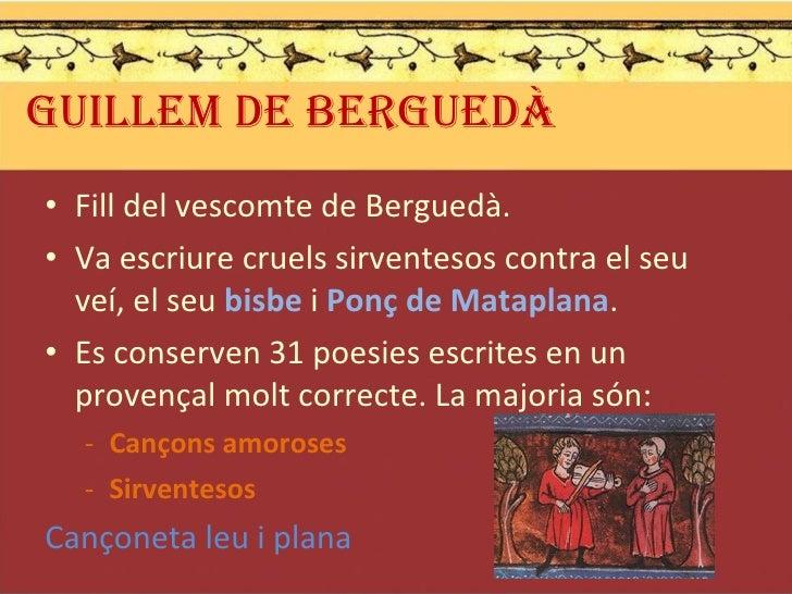 GUILLEM DE BERGUEDÀ <ul><li>Fill del vescomte de Berguedà. </li></ul><ul><li>Va escriure cruels sirventesos contra el seu ...