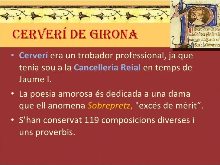 CERVERÍ DE GIRONA <ul><li>Cerverí  era un trobador professional, ja que tenia sou a la  Cancelleria Reial  en temps de Jau...