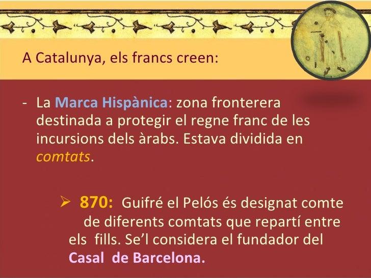 <ul><li>A Catalunya, els francs creen: </li></ul><ul><li>La  Marca Hispànica :  zona fronterera destinada a protegir el re...