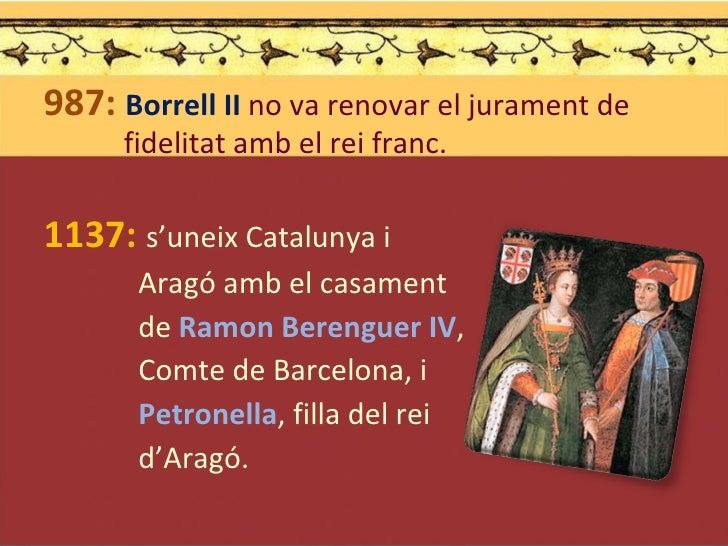 <ul><li>987:  Borrell II  no va renovar el jurament de   fidelitat amb el rei franc. </li></ul><ul><li>1137:   s'uneix Cat...